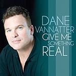 Dane Vannatter: Give Me Something Real